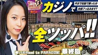 【最終回!!カジノで全ツッパ!!】橘リノのRoad to PARADISE#10